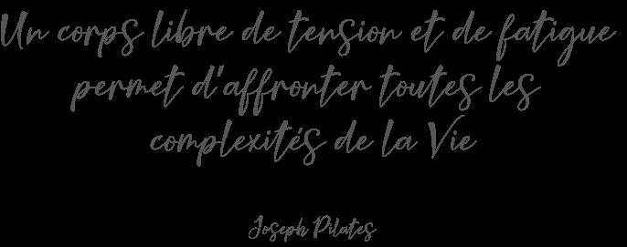 Citation de Joseph Pilates: un corps libre de tension et de fatigue permet d'affronter toutes les complexités de la vie.